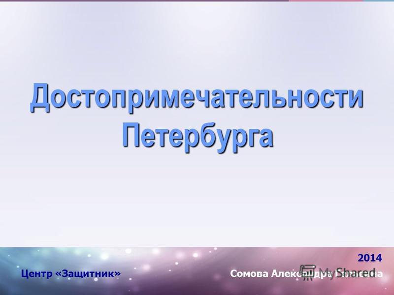 Достопримечательности Петербурга 2014 Сомова Александра Гельевна Центр «Защитник»