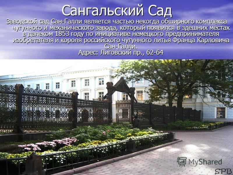 Сангальский Сад Заводской сад Сан-Галли является частью некогда обширного комплекса чугунного и механического завода, который появился в здешних местах в далеком 1853 году по инициативе немецкого предпринимателя изобретателя и короля российского чугу