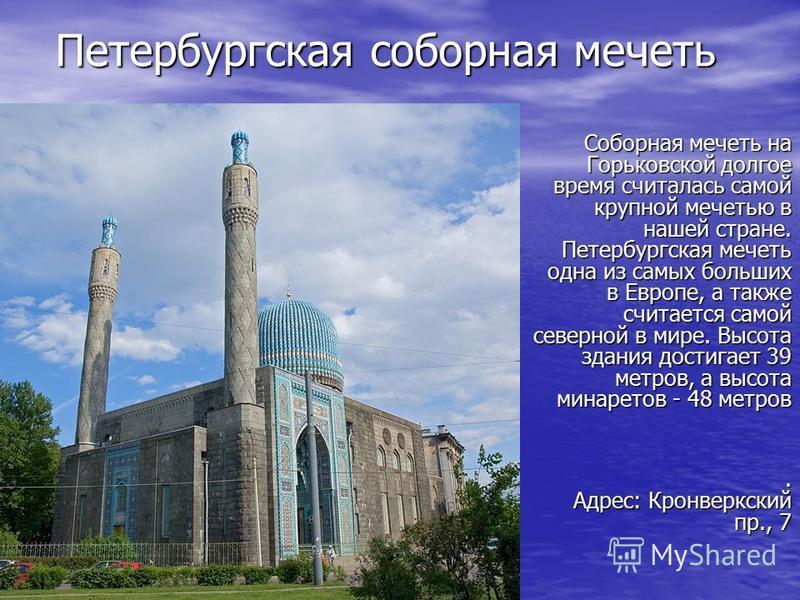 Петербургская соборная мечеть Соборная мечеть на Горьковской долгое время считалась самой крупной мечетью в нашей стране. Петербургская мечеть одна из самых больших в Европе, а также считается самой северной в мире. Высота здания достигает 39 метров,