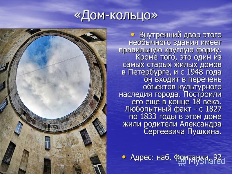 «Дом-кольцо» Внутренний двор этого необычного здания имеет правильную круглую форму. Кроме того, это один из самых старых жилых домов в Петербурге, и с 1948 года он входит в перечень объектов культурного наследия города. Построили его еще в конце 18