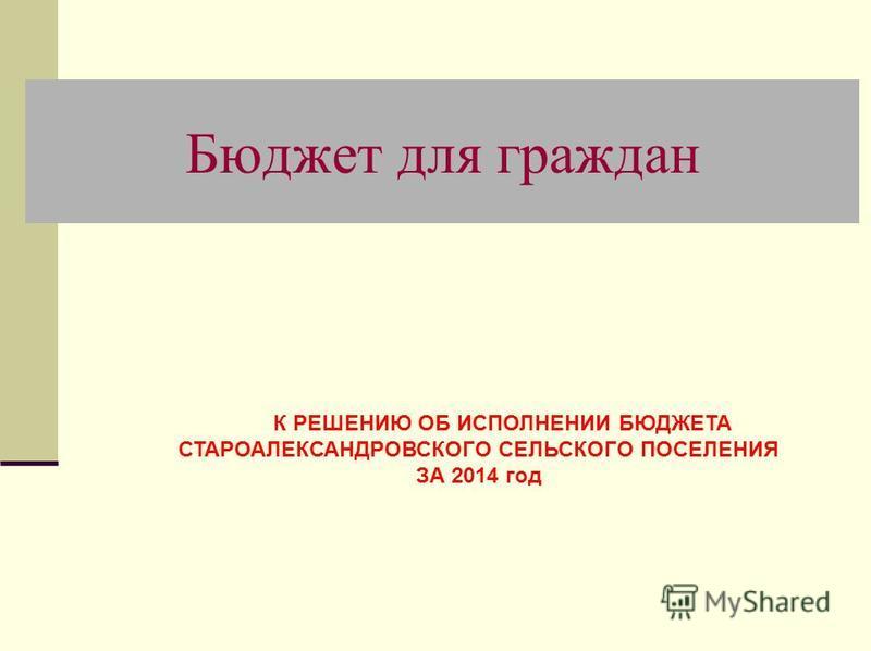 Бюджет для граждан К РЕШЕНИЮ ОБ ИСПОЛНЕНИИ БЮДЖЕТА СТАРОАЛЕКСАНДРОВСКОГО СЕЛЬСКОГО ПОСЕЛЕНИЯ ЗА 2014 год