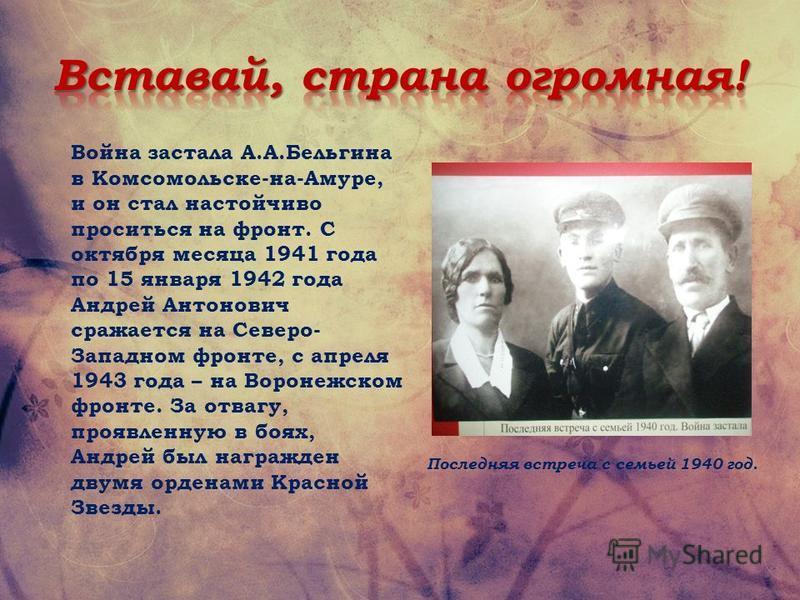 Война застала А.А.Бельгина в Комсомольске-на-Амуре, и он стал настойчиво проситься на фронт. С октября месяца 1941 года по 15 января 1942 года Андрей Антонович сражается на Северо- Западном фронте, с апреля 1943 года – на Воронежском фронте. За отваг