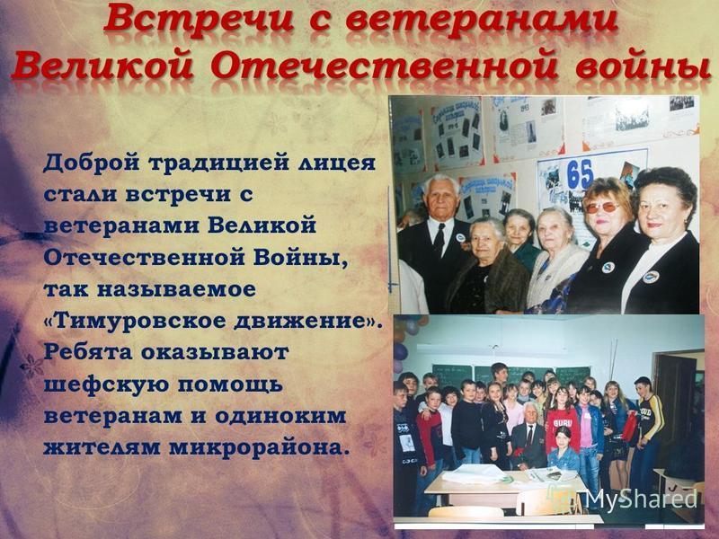 Доброй традицией лицея стали встречи с ветеранами Великой Отечественной Войны, так называемое «Тимуровское движение». Ребята оказывают шефскую помощь ветеранам и одиноким жителям микрорайона.