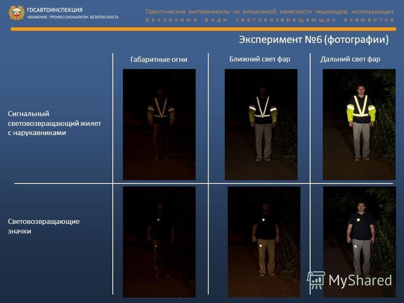 Эксперимент 6 (фотографии) Габаритные огни Ближний свет фар Дальний свет фар Сигнальный световозвращающий жилет с нарукавниками Световозвращающие значки Практические эксперименты по визуальной заметности пешеходов, использующих различные виды светово