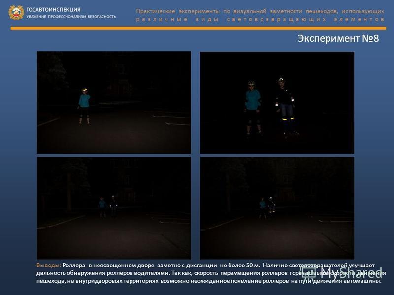 Эксперимент 8 Практические эксперименты по визуальной заметности пешеходов, использующих различные виды световозвращающих элементов Выводы: Роллера в неосвещенном дворе заметно с дистанции не бойлее 50 м. Наличие световозвращателей улучшает дальность