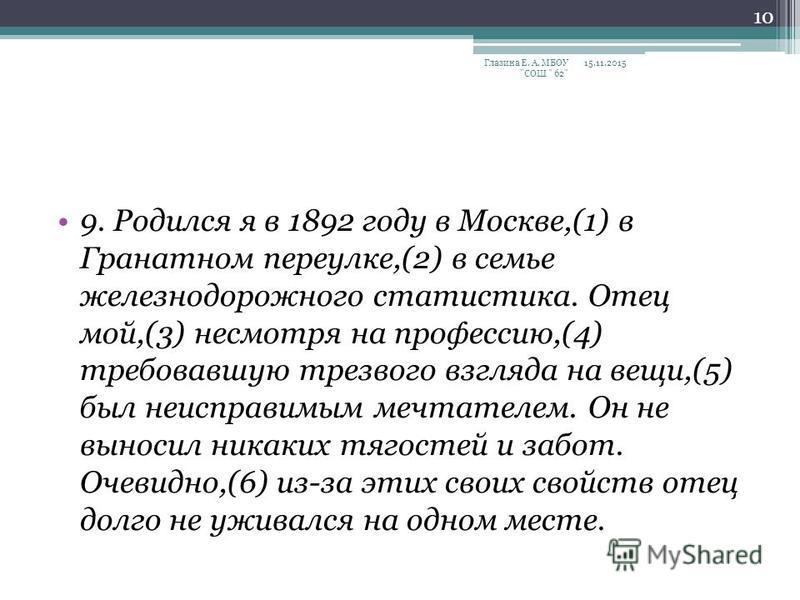 9. Родился я в 1892 году в Москве,(1) в Гранатном переулке,(2) в семье железнодорожного статистика. Отец мой,(3) несмотря на профессию,(4) требовавшую трезвого взгляда на вещи,(5) был неисправимым мечтателем. Он не выносил никаких тягостей и забот. О