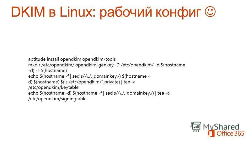 aptitude install opendkim opendkim-tools mkdir /etc/opendkim/ opendkim-genkey -D /etc/opendkim/ -d $(hostname -d) -s $(hostname) echo $(hostname -f | sed s/\\./._domainkey./) $(hostname - d):$(hostname):$(ls /etc/opendkim/*.private) | tee -a /etc/ope