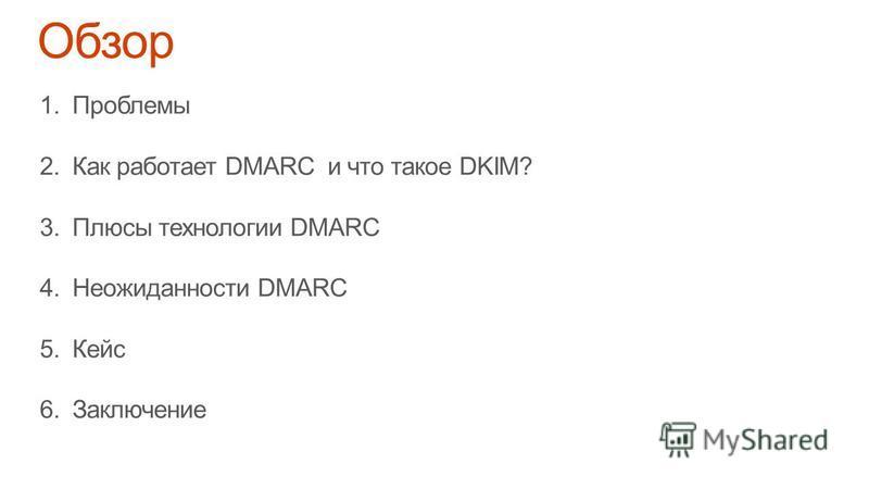 1. Проблемы 2. Как работает DMARC и что такое DKIM? 3. Плюсы технологии DMARC 4. Неожиданности DMARC 5. Кейс 6.Заключение
