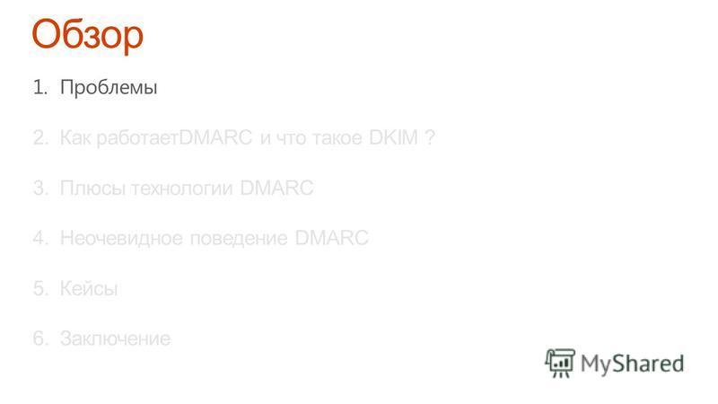 1. Проблемы 2. Как работаетDMARC и что такое DKIM ? 3. Плюсы технологии DMARC 4. Неочевидное поведение DMARC 5. Кейсы 6.Заключение