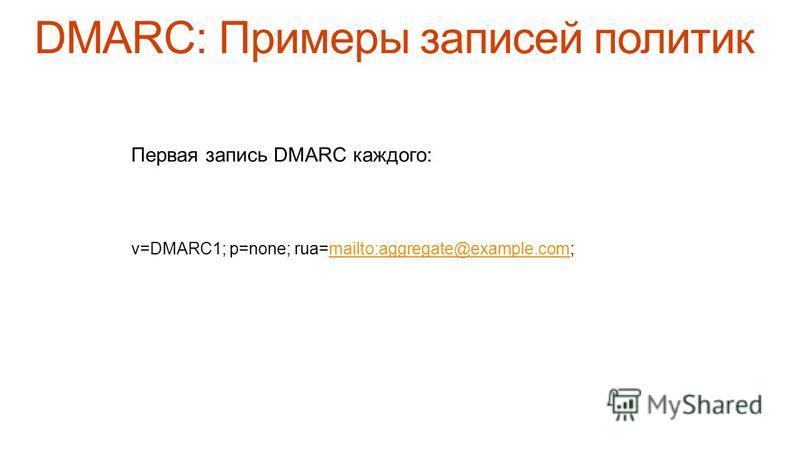 Первая запись DMARC каждого: v=DMARC1; p=none; rua=mailto:aggregate@example.com;mailto:aggregate@example.com