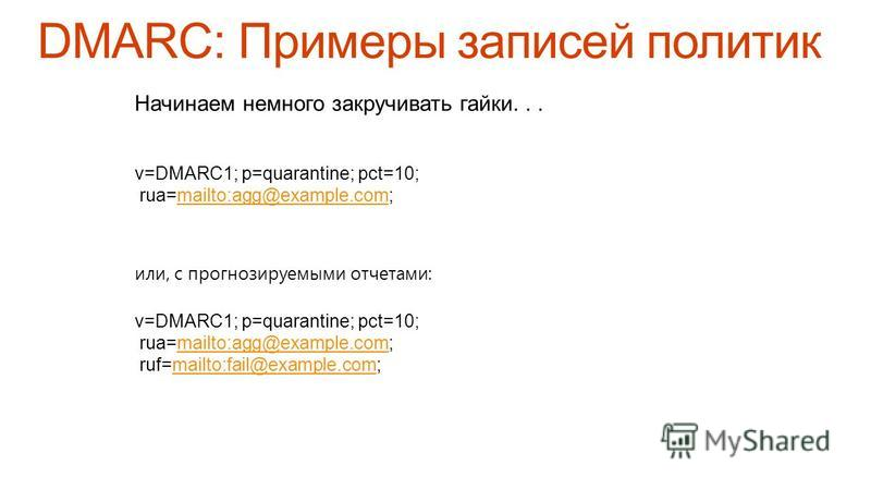 Начинаем немного закручивать гайки... v=DMARC1; p=quarantine; pct=10; rua=mailto:agg@example.com;mailto:agg@example.com или, с прогнозируемыми отчетами: v=DMARC1; p=quarantine; pct=10; rua=mailto:agg@example.com;mailto:agg@example.com ruf=mailto:fail