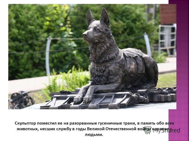 Скульптор поместил ее на разорванные гусеничные траки, в память обо всех животных, несших службу в годы Великой Отечественной войны наравне с людьми.