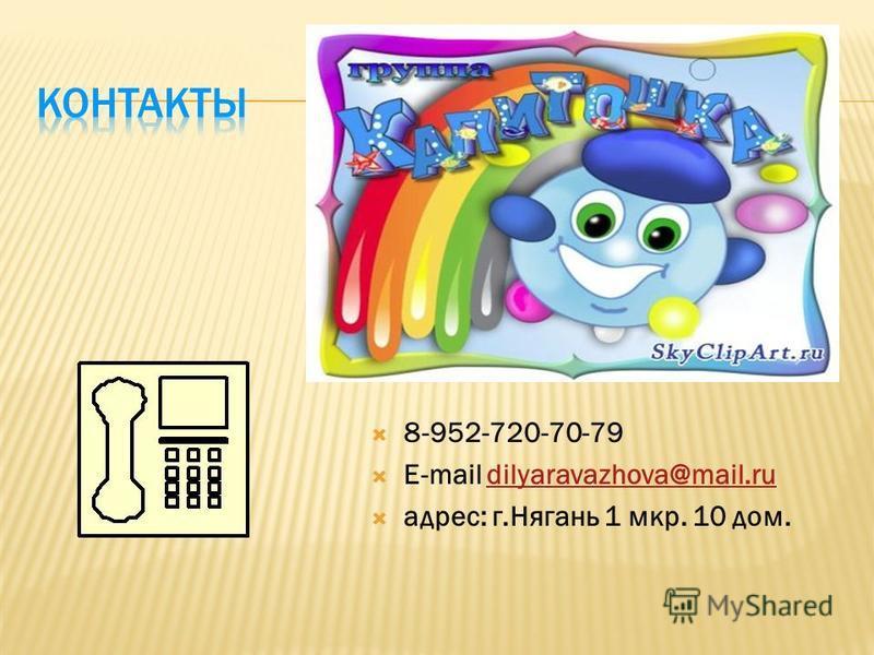 8-952-720-70-79 E-mail dilyaravazhova@mail.rudilyaravazhova@mail.ru адрес: г.Нягань 1 мкр. 10 дом.