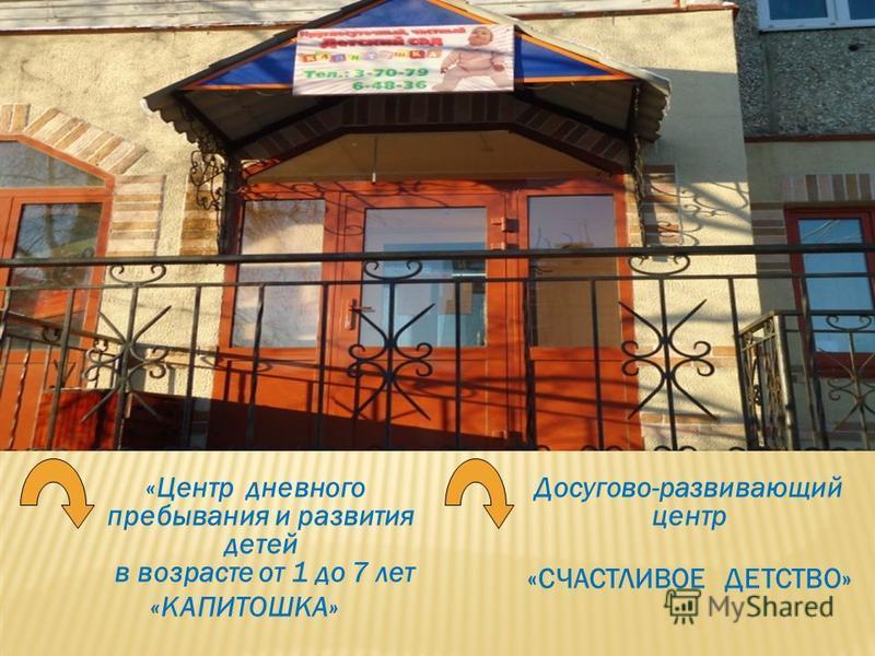 «Центр дневного пребывания и развития детей в возрасте от 1 до 7 лет «КАПИТОШКА» Досугово-развивающий центр «СЧАСТЛИВОЕ ДЕТСТВО»