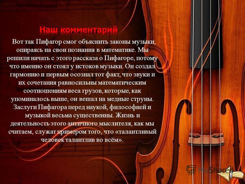 Вот так Пифагор смог объяснить законы музыки, опираясь на свои познания в математике. Мы решили начать с этого рассказа о Пифагоре, потому что именно он стоял у истоков музыки. Он создал гармонию и первым осознал тот факт, что звуки и их сочетания ра