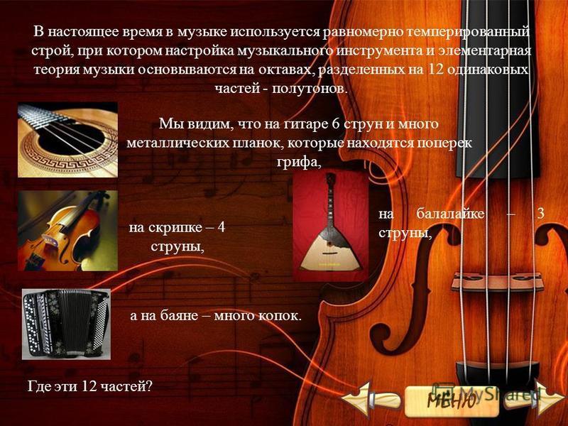 В настоящее время в музыке используется равномерно темперированный строй, при котором настройка музыкального инструмента и элементарная теория музыки основываются на октавах, разделенных на 12 одинаковых частей - полутонов. Мы видим, что на гитаре 6