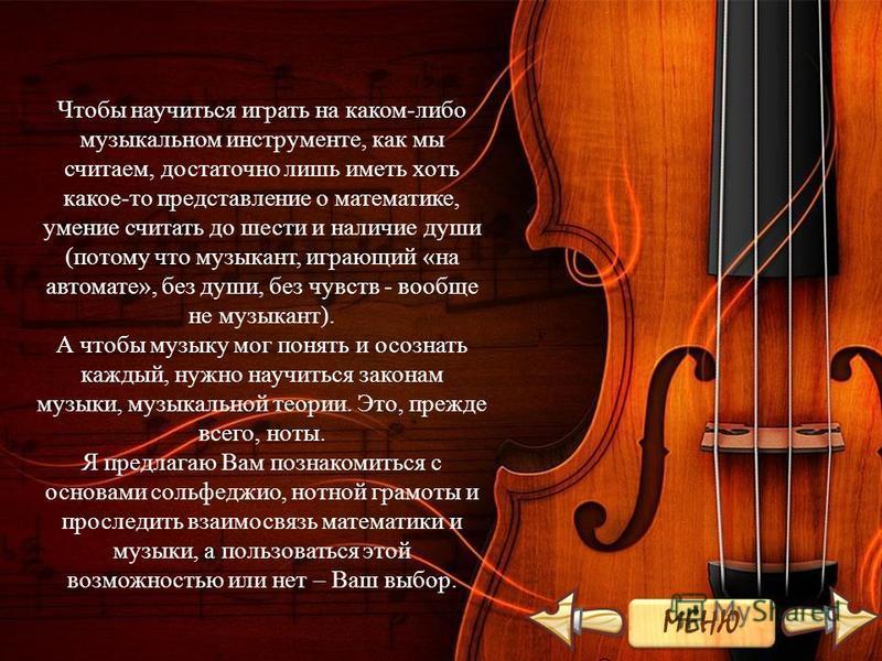Чтобы научиться играть на каком-либо музыкальном инструменте, как мы считаем, достаточно лишь иметь хоть какое-то представление о математике, умение считать до шести и наличие души (потому что музыкант, играющий «на автомате», без души, без чувств -