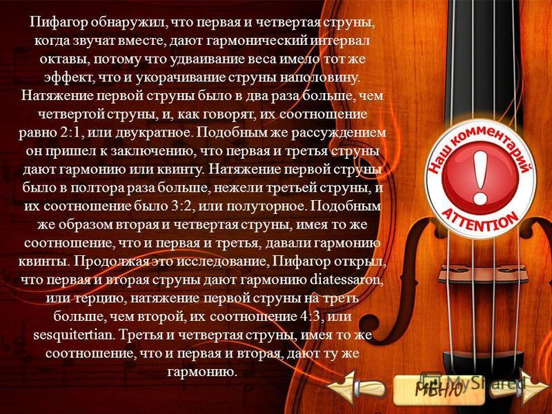 Пифагор обнаружил, что первая и четвертая струны, когда звучат вместе, дают гармонический интервал октавы, потому что удваивание веса имело тот же эффект, что и укорачивание струны наполовину. Натяжение первой струны было в два раза больше, чем четве