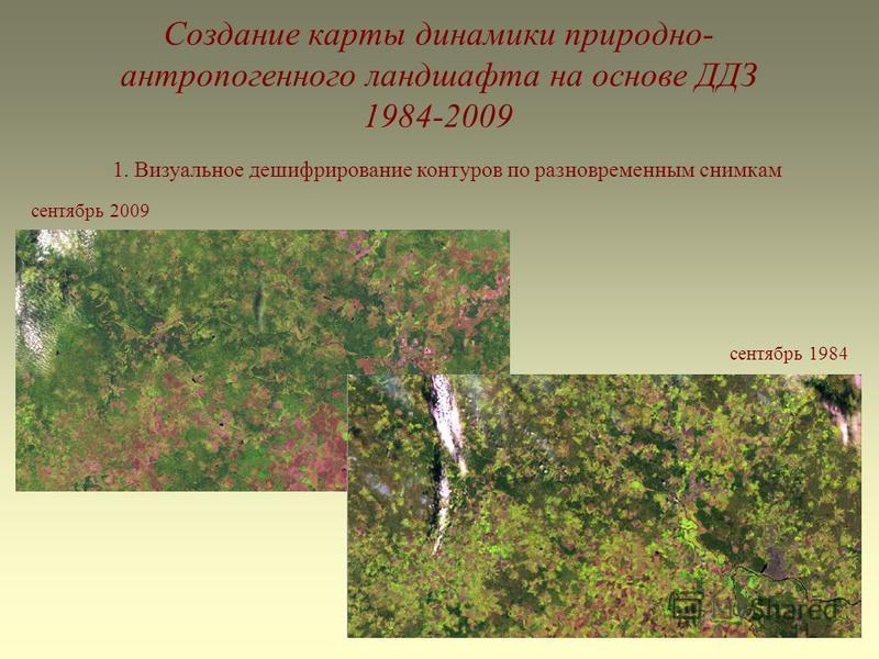 Создание карты динамики природно- антропогенного ландшафта на основе ДДЗ 1984-2009 1. Визуальное дешифрирование контуров по разновременным снимкам сентябрь 2009 сентябрь 1984
