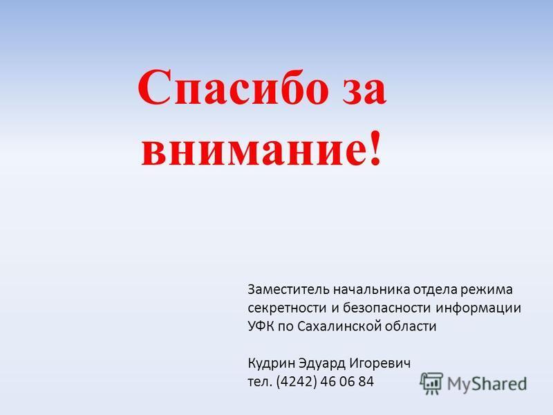 Спасибо за внимание! Заместитель начальника отдела режима секретности и безопасности информации УФК по Сахалинской области Кудрин Эдуард Игоревич тел. (4242) 46 06 84