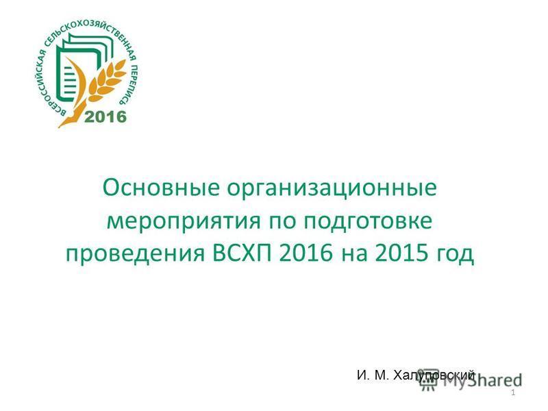 1 И. М. Халуповский Основные организационные мероприятия по подготовке проведения ВСХП 2016 на 2015 год