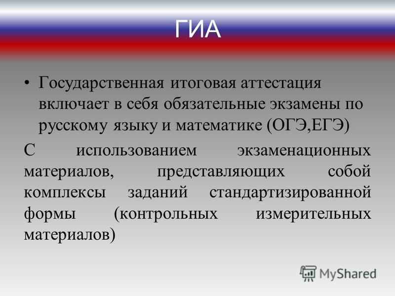 ГИА Государственная итоговая аттестация включает в себя обязательные экзамены по русскому языку и математике (ОГЭ,ЕГЭ) С использованием экзаменационных материалов, представляющих собой комплексы заданий стандартизированной формы (контрольных измерите