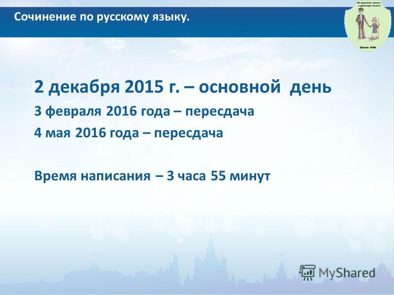 Сочинение по русскому языку. 2 декабря 2015 г. – основной день 3 февраля 2016 года – пересдача 4 мая 2016 года – пересдача Время написания – 3 часа 55 минут