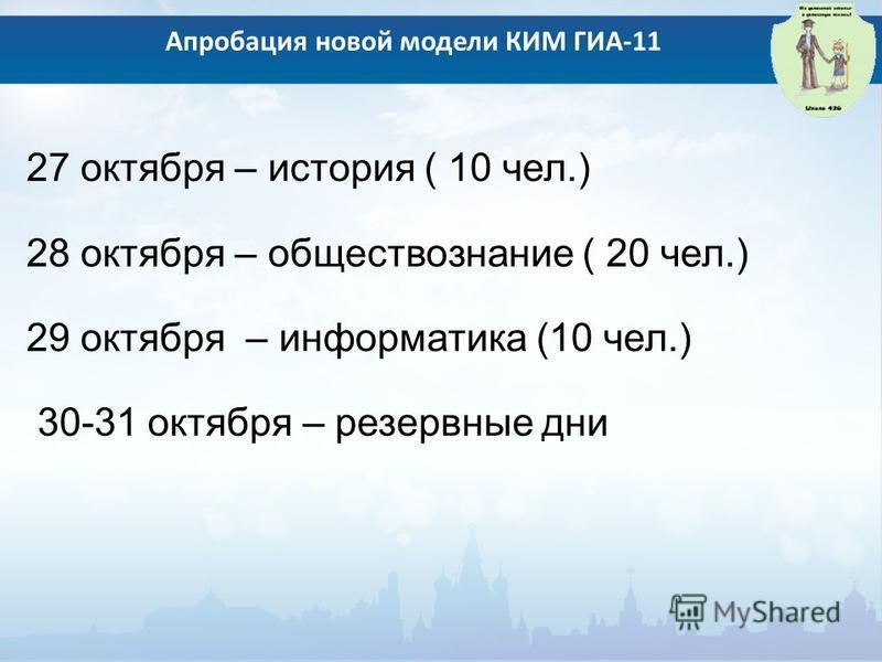 27 октября – история ( 10 чел.) 28 октября – обществознание ( 20 чел.) 29 октября – информатика (10 чел.) 30-31 октября – резервные дни Апробация новой модели КИМ ГИА-11