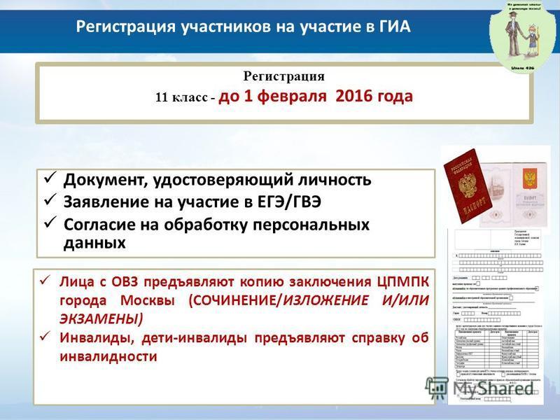 Регистрация участников на участие в ГИА Регистрация 11 класс - до 1 февраля 2016 года Документ, удостоверяющий личность Заявление на участие в ЕГЭ/ГВЭ Согласие на обработку персональных данных Лица с ОВЗ предъявляют копию заключения ЦПМПК города Моск