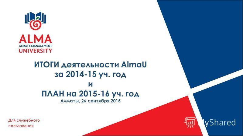 ИТОГИ деятельности AlmaU за 2014-15 уч. год и ПЛАН на 2015-16 уч. год Алматы, 26 сентября 2015 Для служебного пользования