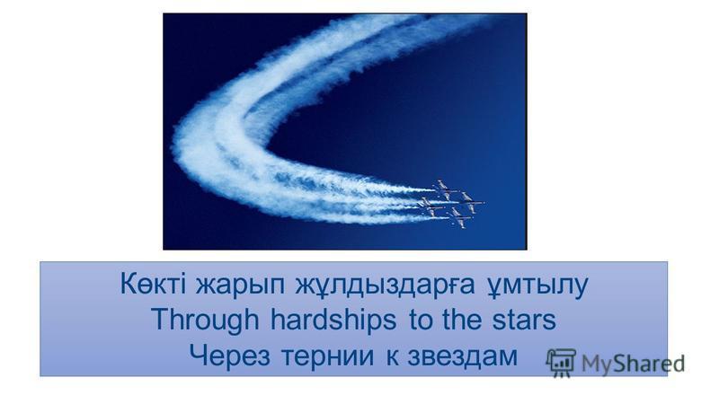 Көкті жарып жұлдыздарға ұмтылу Through hardships to the stars Через тернии к звездам