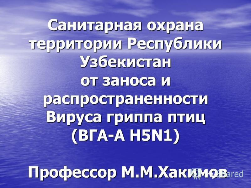 Санитарная охрана территории Республики Узбекистан от заноса и распространенности Вируса гриппа птиц (ВГА-А H5N1) Профессор М.М.Хакимов