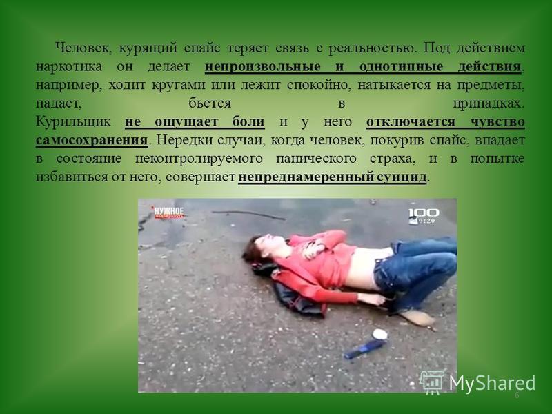 6 Человек, курящий спайс теряет связь с реальностью. Под действием наркотика он делает непроизвольные и однотипные действия, например, ходит кругами или лежит спокойно, натыкается на предметы, падает, бьется в припадках. Курильщик не ощущает боли и у