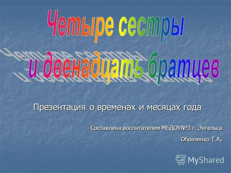 Презентация о временах и месяцах года Составлена воспитателем МБДОУ3 г. Энгельса Образенко Т.А.