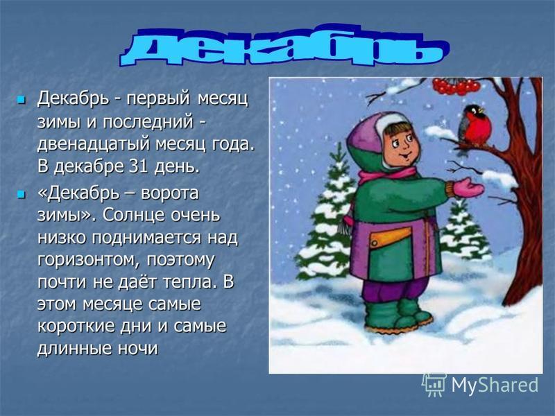 Декабрь - первый месяц зимы и последний - двенадцатый месяц года. В декабре 31 день. Декабрь - первый месяц зимы и последний - двенадцатый месяц года. В декабре 31 день. «Декабрь – ворота зимы». Солнце очень низко поднимается над горизонтом, поэтому
