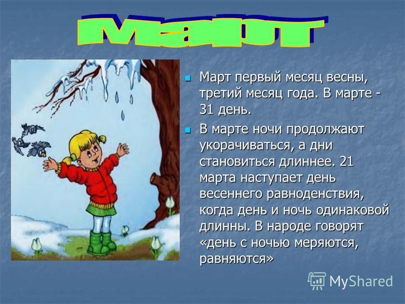 Март первый месяц весны, третий месяц года. В марте - 31 день. Март первый месяц весны, третий месяц года. В марте - 31 день. В марте ночи продолжают укорачиваться, а дни становиться длиннее. 21 марта наступает день весеннего равноденствия, когда ден