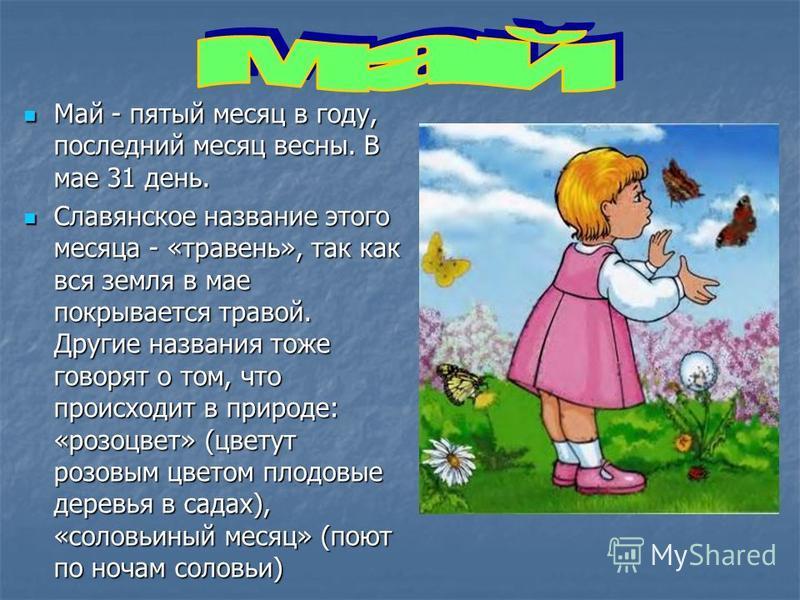 Май - пятый месяц в году, последний месяц весны. В мае 31 день. Май - пятый месяц в году, последний месяц весны. В мае 31 день. Славянское название этого месяца - «травень», так как вся земля в мае покрывается травой. Другие названия тоже говорят о т