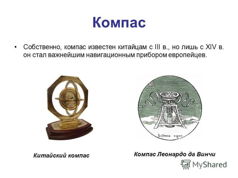 Компас Собственно, компас известен китайцам с III в., но лишь с XIV в. он стал важнейшим навигационным прибором европейцев. Китайский компас Компас Леонардо да Винчи