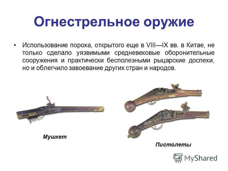 Огнестрельное оружие Использование пороха, открытого еще в VIIIIX вв. в Китае, не только сделало уязвимыми средневековые оборонительные сооружения и практически бесполезными рыцарские доспехи, но и облегчило завоевание других стран и народов. Мушкет