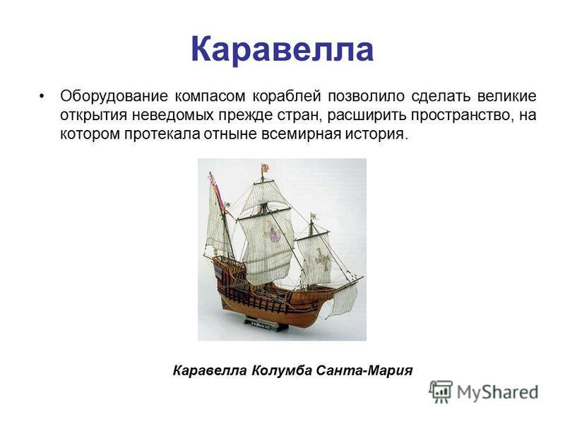 Каравелла Оборудование компасом кораблей позволило сделать великие открытия неведомых прежде стран, расширить пространство, на котором протекала отныне всемирная история. Каравелла Колумба Санта-Мария