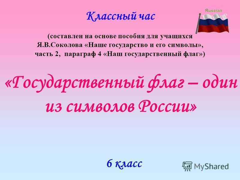 «Государственный флаг – один из символов России» Классный час (составлен на основе пособия для учащихся Я.В.Соколова «Наше государство и его символы», часть 2, параграф 4 «Наш государственный флаг») 6 класс