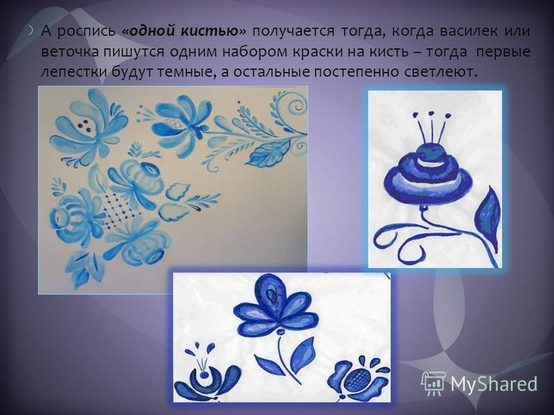 А роспись «одной кистью» получается тогда, когда василек или веточка пишутся одним набором краски на кисть – тогда первые лепестки будут темные, а остальные постепенно светлеют.