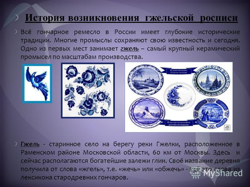 История возникновения гжельской росписи Всё гончарное ремесло в России имеет глубокие исторические традиции. Многие промыслы сохраняют свою известность и сегодня. Одно из первых мест занимает гжель – самый крупный керамический промысел по масштабам п