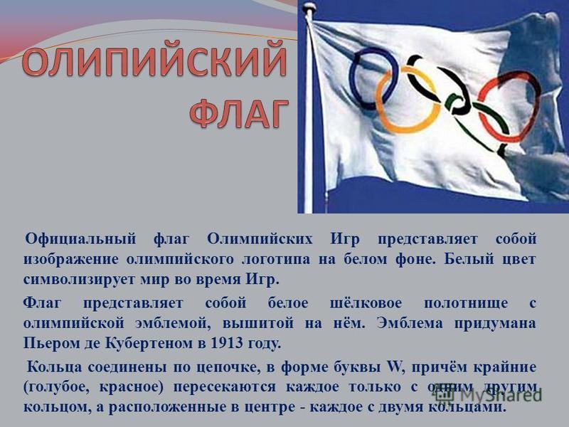 Официальный флаг Олимпийских Игр представляет собой изображение олимпийского логотипа на белом фоне. Белый цвет символизирует мир во время Игр. Флаг представляет собой белое шёлковое полотнище с олимпийской эмблемой, вышитой на нём. Эмблема придумана