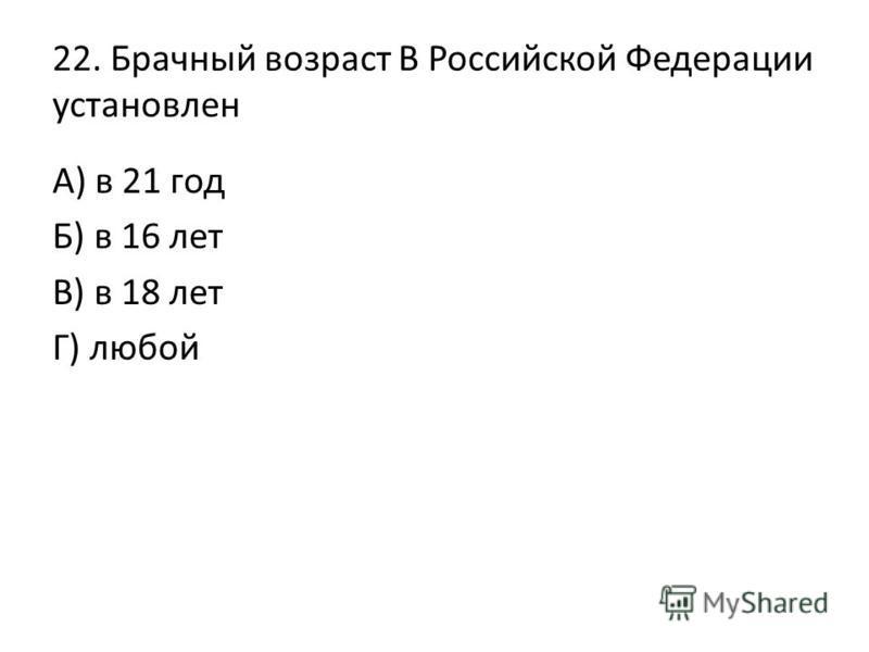 22. Брачный возраст В Российской Федерации установлен А) в 21 год Б) в 16 лет В) в 18 лет Г) любой