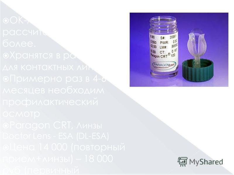 ОК-линзы обычно рассчитаны на год и более. Хранятся в растворе для контактных линз. Примерно раз в 4-6 месяцев необходим профилактический осмотр Paragon CRT, Линзы Doctor Lens - ESA (DL-ESA) Цена 14 000 (повторный прием+линзы) – 18 000 руб (первичный