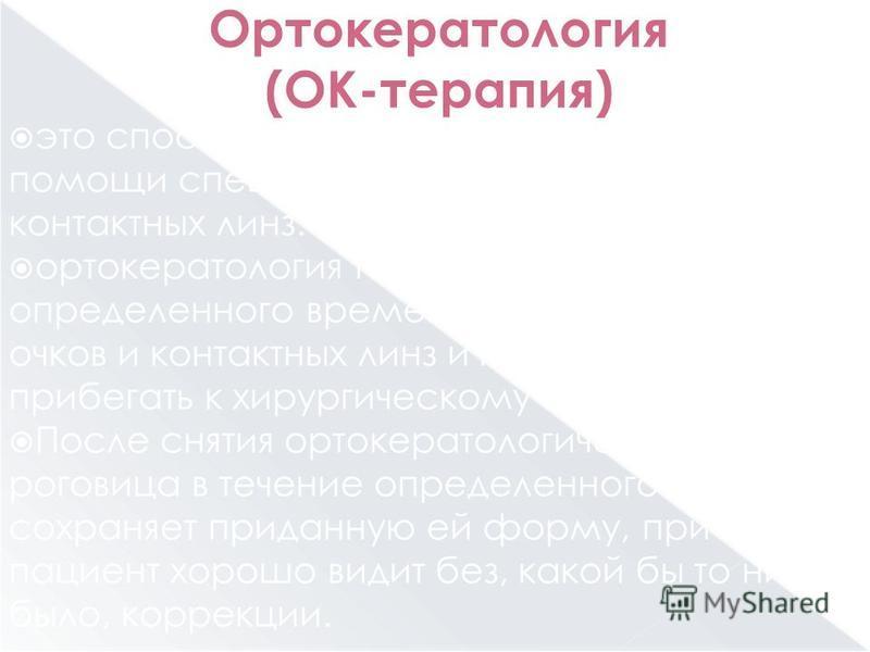 Ортокератология (ОК-терапия) это способ коррекции близорукости при помощи специальных газопроницаемых контактных линз. ортокератология позволяет в течение определенного времени обходиться без очков и контактных линз и при этом не прибегать к хирургич