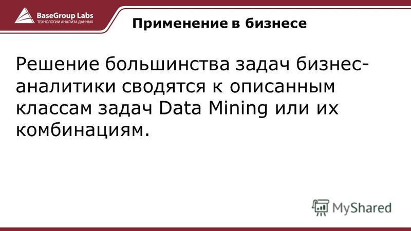 Решение большинства задач бизнес- аналитики сводятся к описанным классам задач Data Mining или их комбинациям. Применение в бизнесе