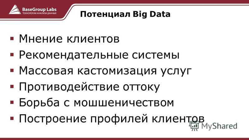 Мнение клиентов Рекомендательные системы Массовая кастомизация услуг Противодействие оттоку Борьба с мошенничеством Построение профилей клиентов Потенциал Big Data