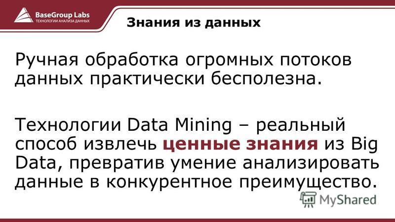 Ручная обработка огромных потоков данных практически бесполезна. Технологии Data Mining – реальный способ извлечь ценные знания из Big Data, превратив умение анализировать данные в конкурентное преимущество. Знания из данных